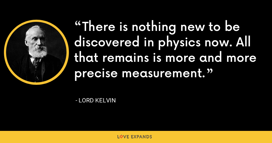 There is nothing new to be discovered in physics now. All that remains is more and more precise measurement. - Lord Kelvin