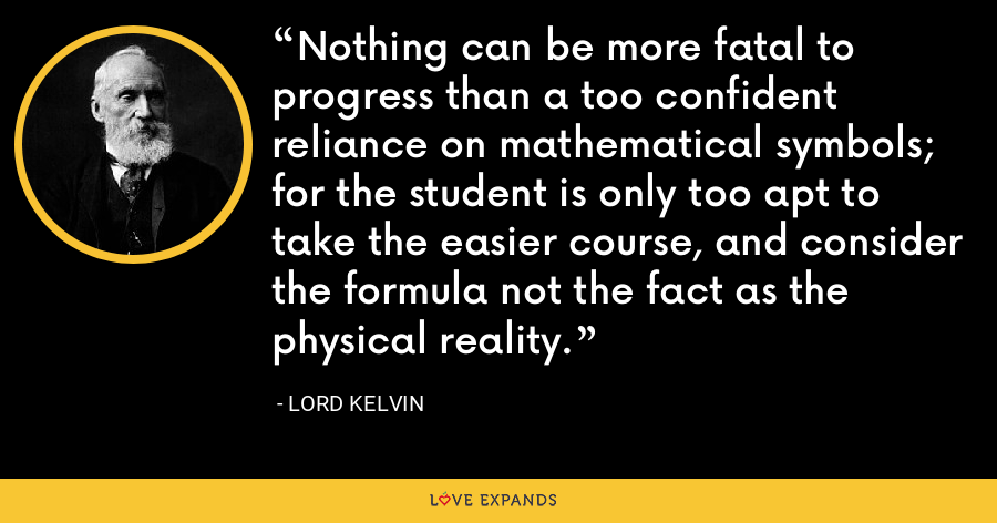 Nothing can be more fatal to progress than a too confident reliance on mathematical symbols; for the student is only too apt to take the easier course, and consider the formula not the fact as the physical reality. - Lord Kelvin