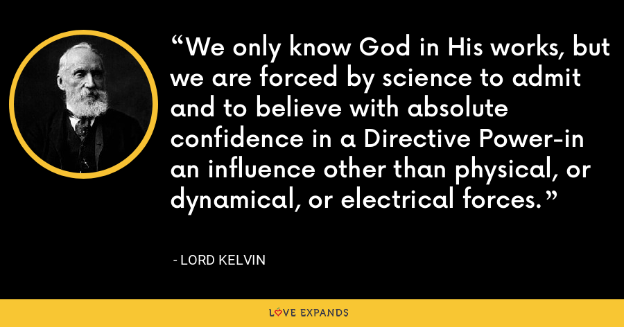 We only know God in His works, but we are forced by science to admit and to believe with absolute confidence in a Directive Power-in an influence other than physical, or dynamical, or electrical forces. - Lord Kelvin
