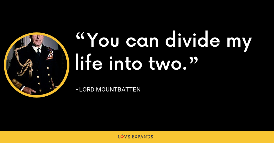 You can divide my life into two. - Lord Mountbatten