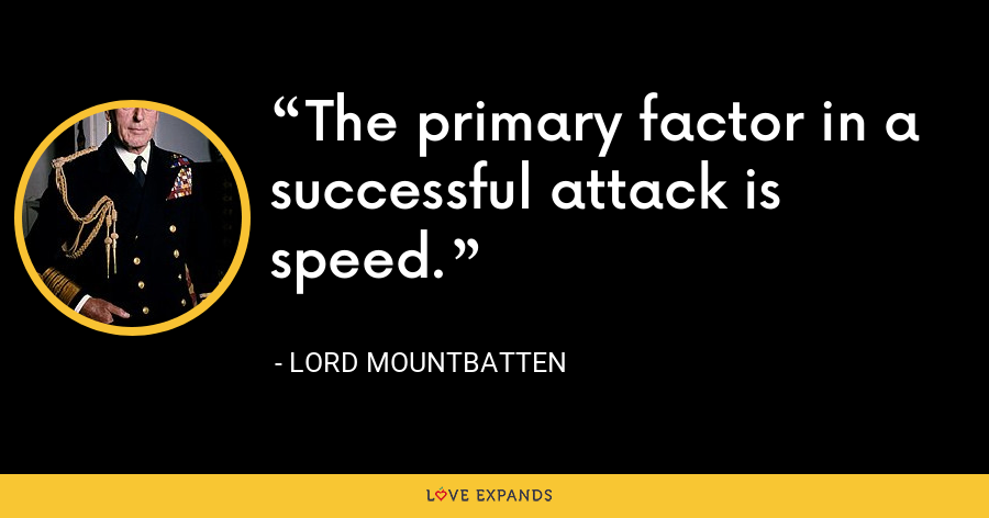 The primary factor in a successful attack is speed. - Lord Mountbatten