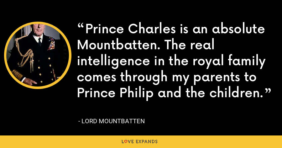 Prince Charles is an absolute Mountbatten. The real intelligence in the royal family comes through my parents to Prince Philip and the children. - Lord Mountbatten