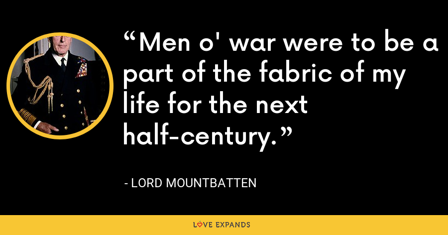 Men o' war were to be a part of the fabric of my life for the next half-century. - Lord Mountbatten