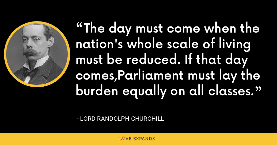 The day must come when the nation's whole scale of living must be reduced. If that day comes,Parliament must lay the burden equally on all classes. - Lord Randolph Churchill