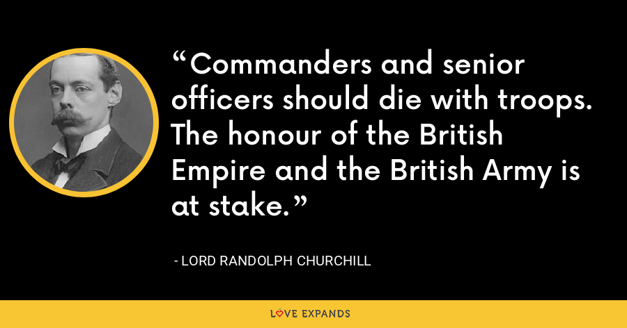 Commanders and senior officers should die with troops. The honour of the British Empire and the British Army is at stake. - Lord Randolph Churchill