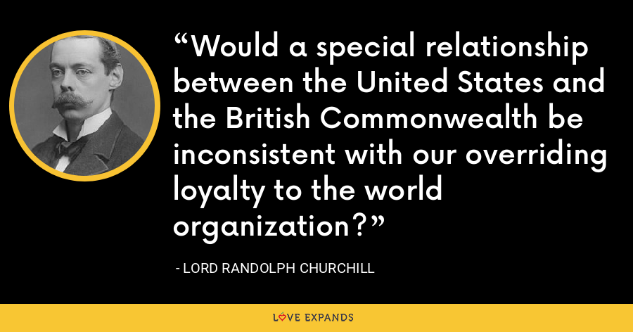 Would a special relationship between the United States and the British Commonwealth be inconsistent with our overriding loyalty to the world organization? - Lord Randolph Churchill