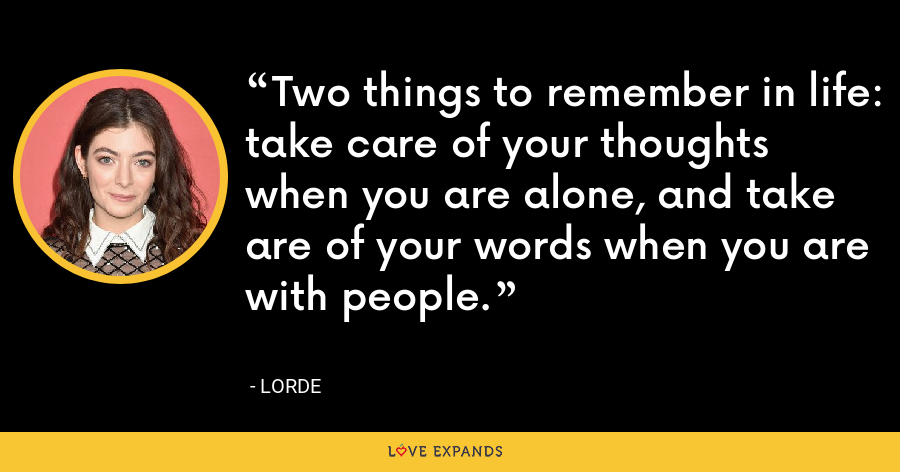 Two things to remember in life: take care of your thoughts when you are alone, and take are of your words when you are with people. - Lorde
