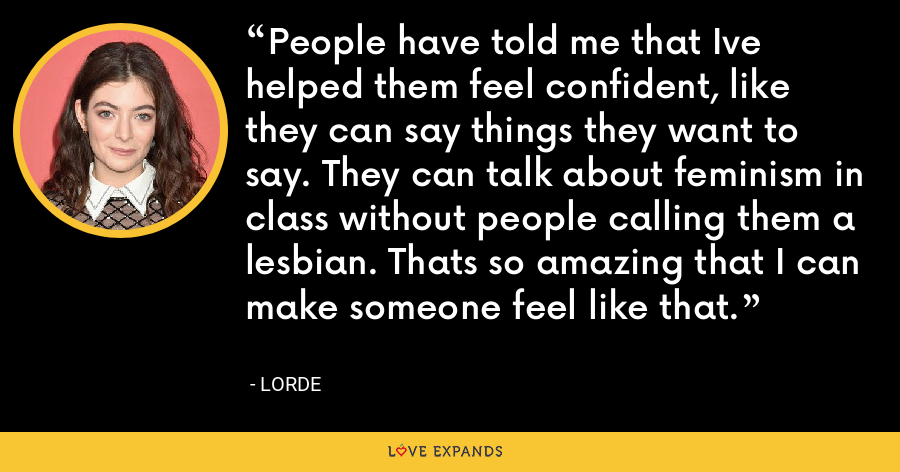 People have told me that Ive helped them feel confident, like they can say things they want to say. They can talk about feminism in class without people calling them a lesbian. Thats so amazing that I can make someone feel like that. - Lorde