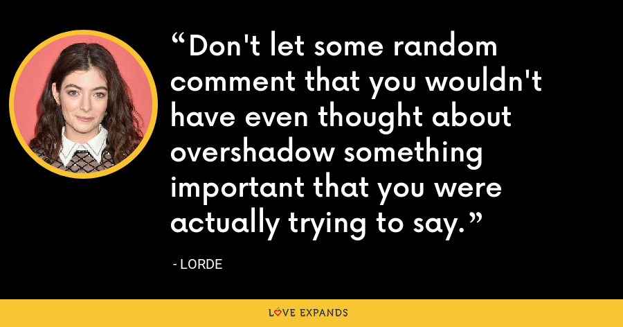 Don't let some random comment that you wouldn't have even thought about overshadow something important that you were actually trying to say. - Lorde