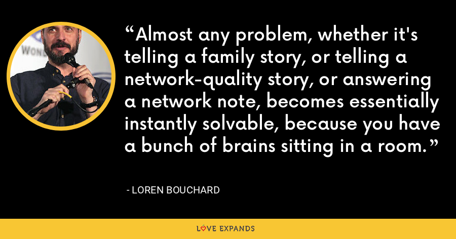 Almost any problem, whether it's telling a family story, or telling a network-quality story, or answering a network note, becomes essentially instantly solvable, because you have a bunch of brains sitting in a room. - Loren Bouchard