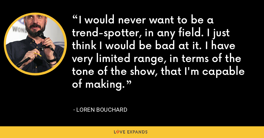 I would never want to be a trend-spotter, in any field. I just think I would be bad at it. I have very limited range, in terms of the tone of the show, that I'm capable of making. - Loren Bouchard