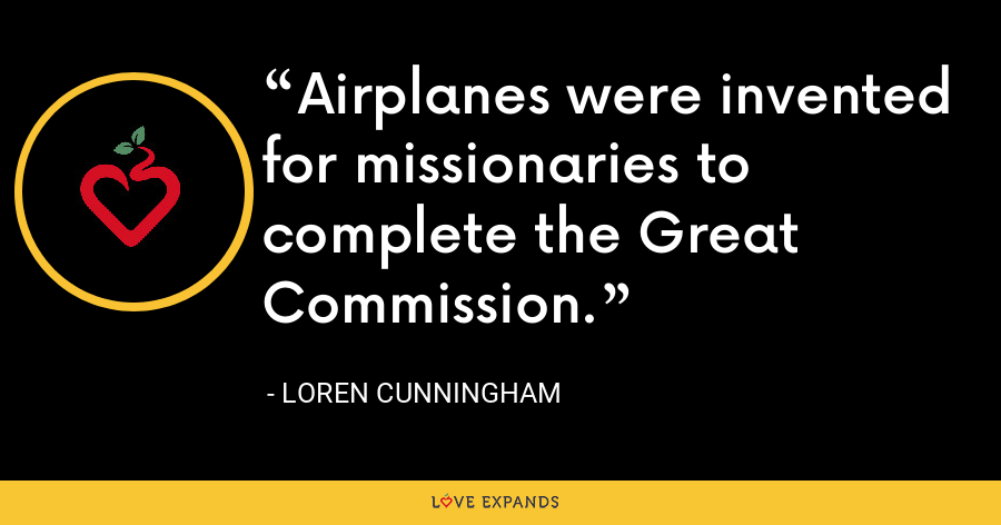 Airplanes were invented for missionaries to complete the Great Commission. - Loren Cunningham