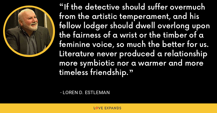 If the detective should suffer overmuch from the artistic temperament, and his fellow lodger should dwell overlong upon the fairness of a wrist or the timber of a feminine voice, so much the better for us. Literature never produced a relationship more symbiotic nor a warmer and more timeless friendship. - Loren D. Estleman