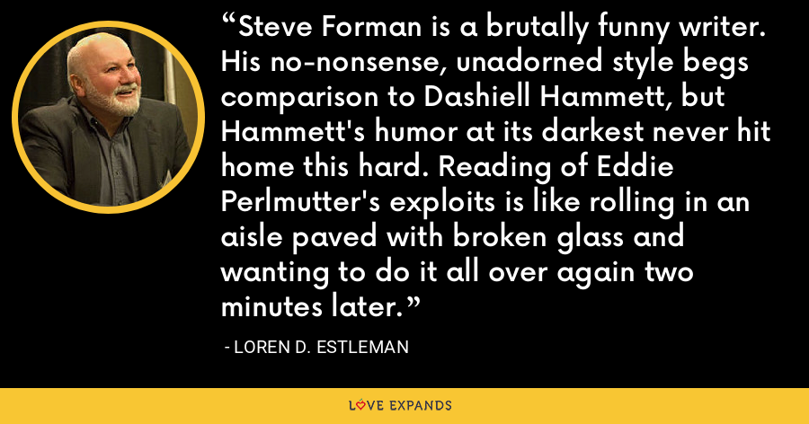 Steve Forman is a brutally funny writer. His no-nonsense, unadorned style begs comparison to Dashiell Hammett, but Hammett's humor at its darkest never hit home this hard. Reading of Eddie Perlmutter's exploits is like rolling in an aisle paved with broken glass and wanting to do it all over again two minutes later. - Loren D. Estleman