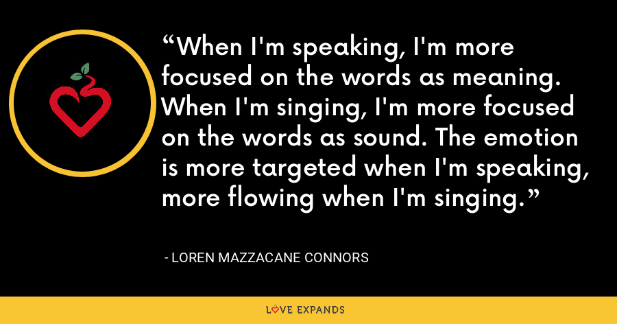 When I'm speaking, I'm more focused on the words as meaning. When I'm singing, I'm more focused on the words as sound. The emotion is more targeted when I'm speaking, more flowing when I'm singing. - Loren Mazzacane Connors