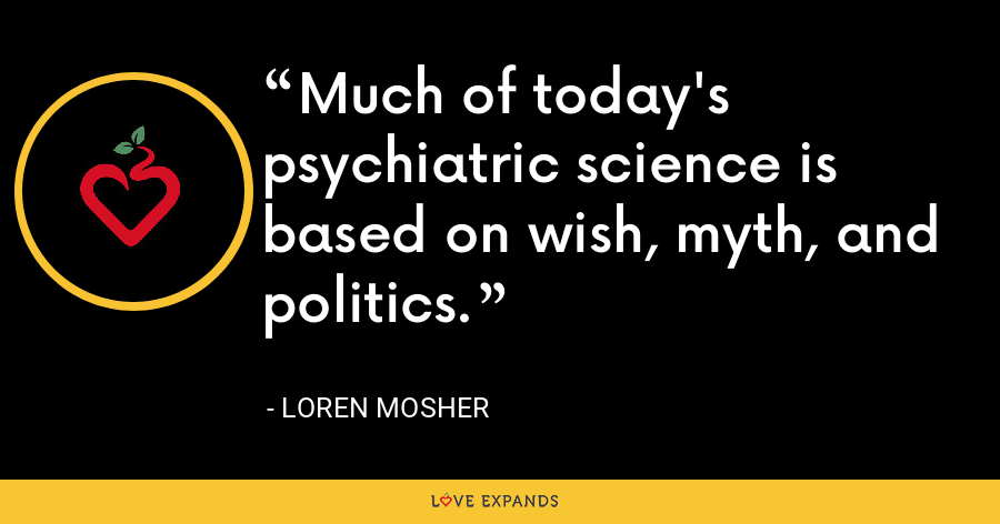 Much of today's psychiatric science is based on wish, myth, and politics. - Loren Mosher