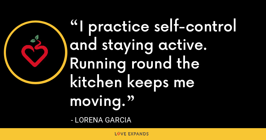 I practice self-control and staying active. Running round the kitchen keeps me moving. - Lorena Garcia