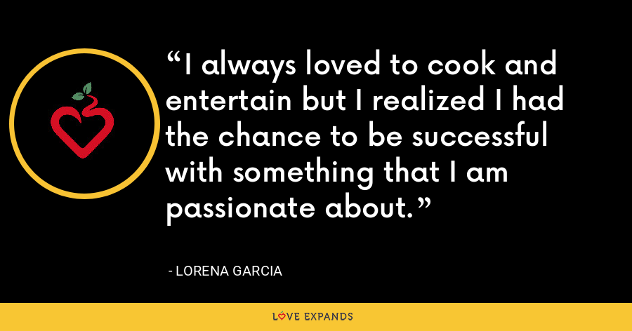 I always loved to cook and entertain but I realized I had the chance to be successful with something that I am passionate about. - Lorena Garcia