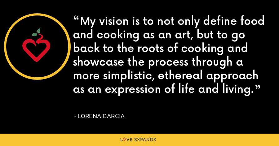 My vision is to not only define food and cooking as an art, but to go back to the roots of cooking and showcase the process through a more simplistic, ethereal approach as an expression of life and living. - Lorena Garcia