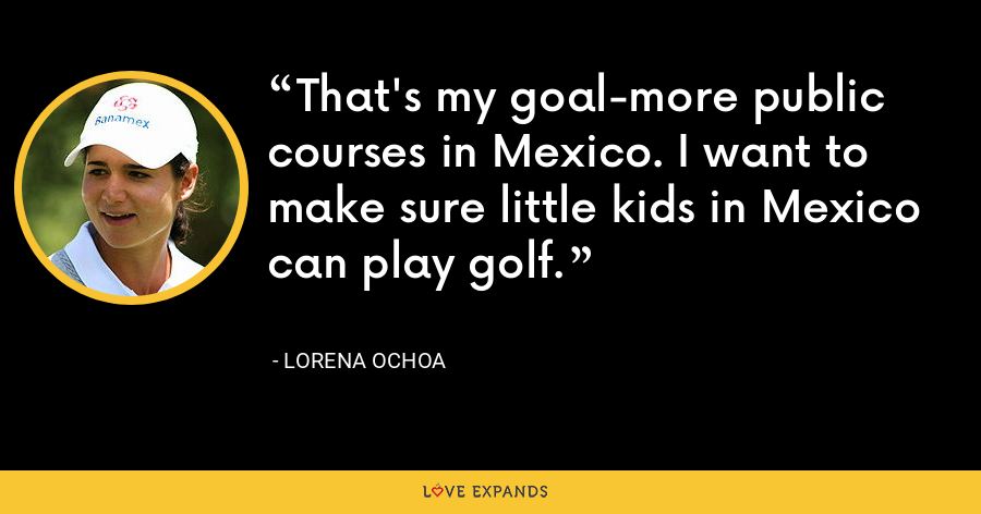 That's my goal-more public courses in Mexico. I want to make sure little kids in Mexico can play golf. - Lorena Ochoa