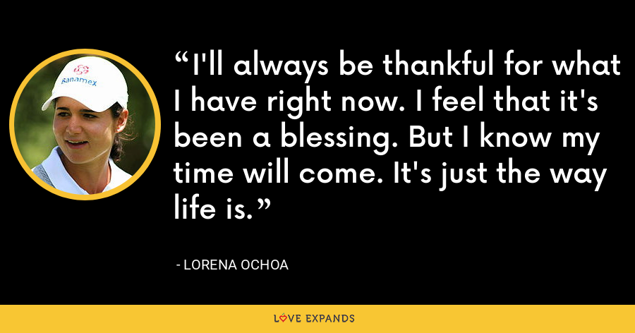 I'll always be thankful for what I have right now. I feel that it's been a blessing. But I know my time will come. It's just the way life is. - Lorena Ochoa