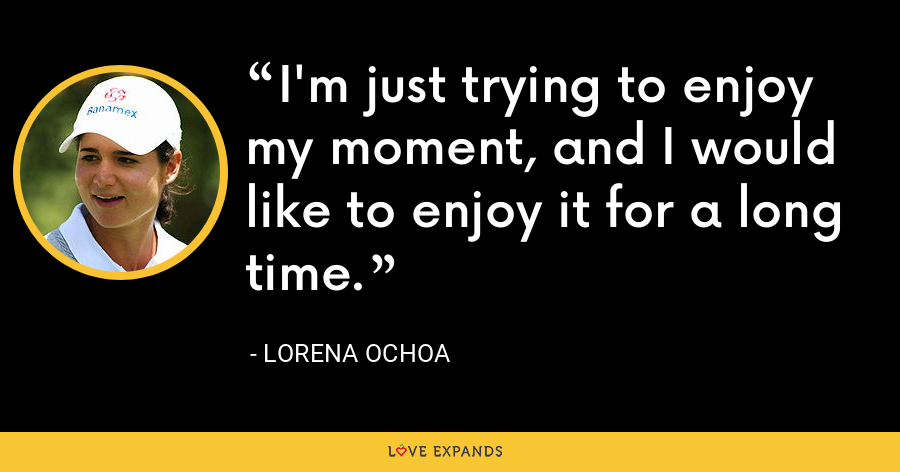 I'm just trying to enjoy my moment, and I would like to enjoy it for a long time. - Lorena Ochoa