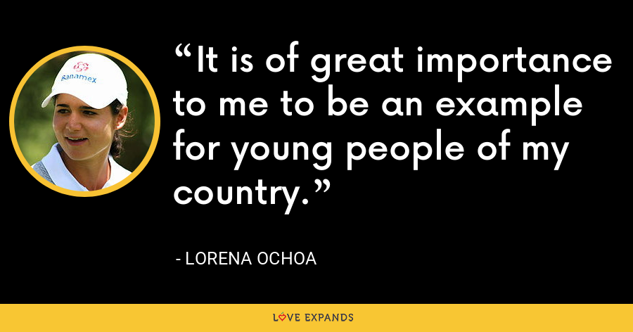 It is of great importance to me to be an example for young people of my country. - Lorena Ochoa