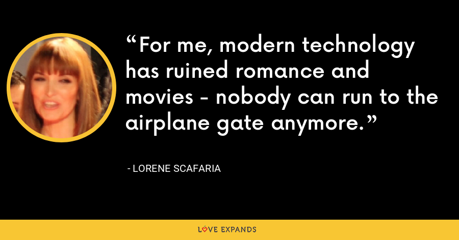 For me, modern technology has ruined romance and movies - nobody can run to the airplane gate anymore. - Lorene Scafaria