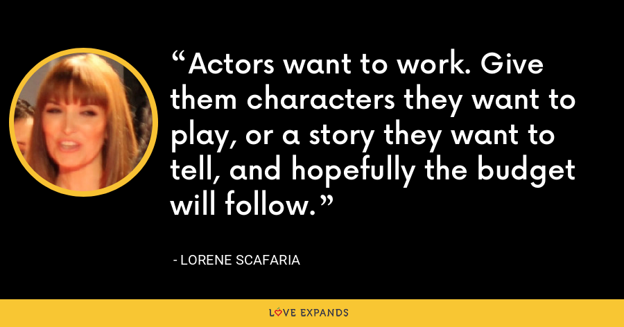Actors want to work. Give them characters they want to play, or a story they want to tell, and hopefully the budget will follow. - Lorene Scafaria