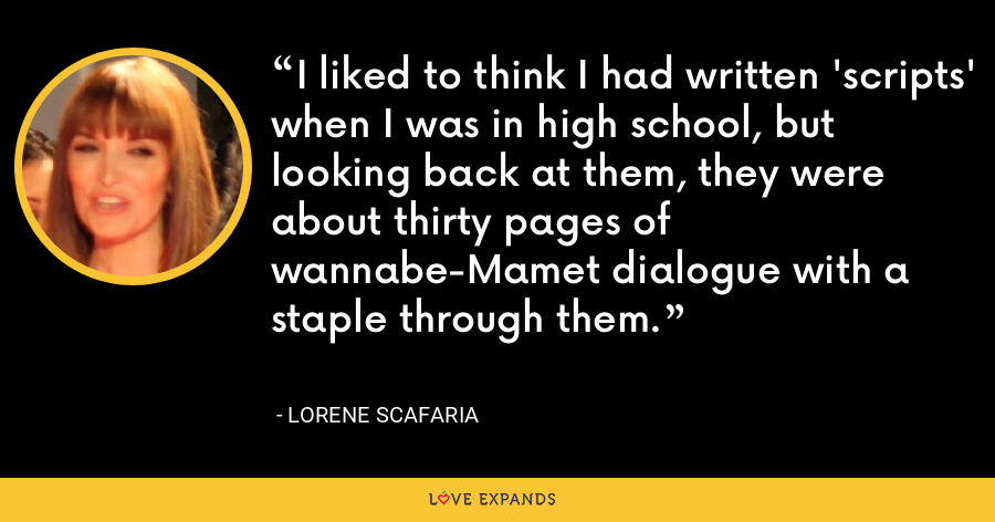 I liked to think I had written 'scripts' when I was in high school, but looking back at them, they were about thirty pages of wannabe-Mamet dialogue with a staple through them. - Lorene Scafaria