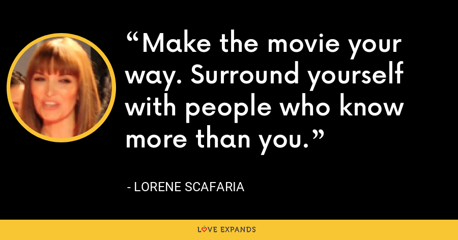 Make the movie your way. Surround yourself with people who know more than you. - Lorene Scafaria