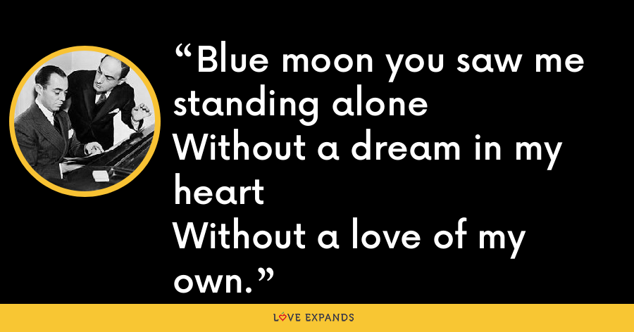 Blue moon you saw me standing aloneWithout a dream in my heartWithout a love of my own. - Lorenz Hart