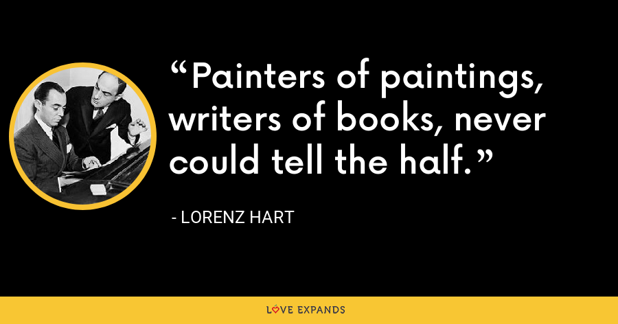 Painters of paintings, writers of books, never could tell the half. - Lorenz Hart