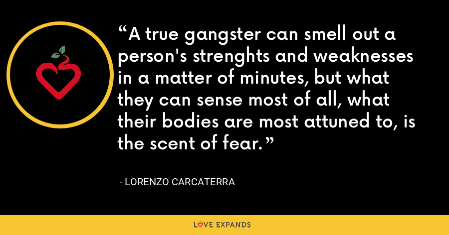 A true gangster can smell out a person's strenghts and weaknesses in a matter of minutes, but what they can sense most of all, what their bodies are most attuned to, is the scent of fear. - Lorenzo Carcaterra