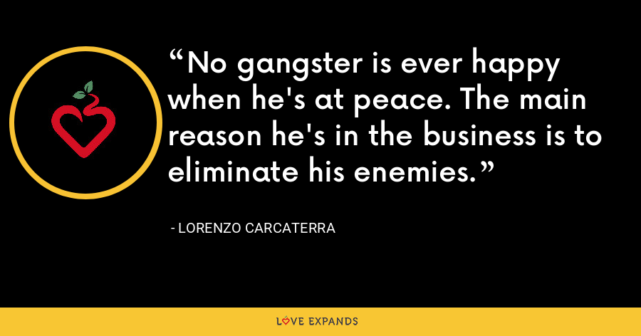 No gangster is ever happy when he's at peace. The main reason he's in the business is to eliminate his enemies. - Lorenzo Carcaterra