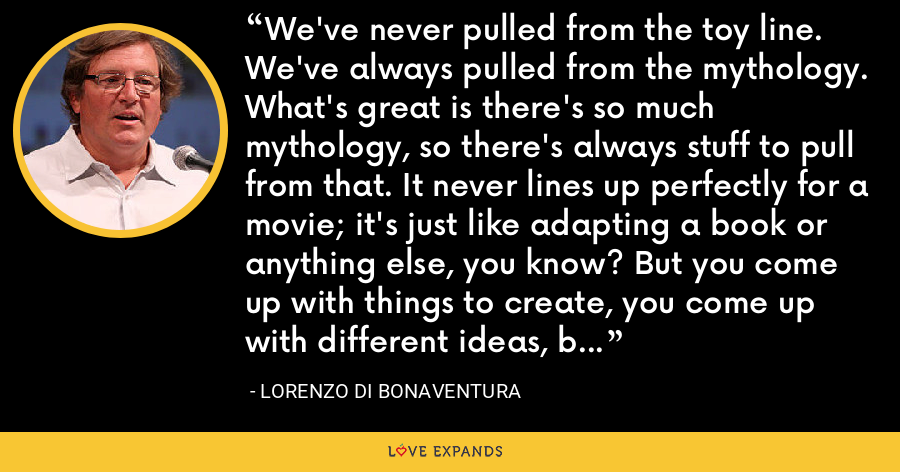 We've never pulled from the toy line. We've always pulled from the mythology. What's great is there's so much mythology, so there's always stuff to pull from that. It never lines up perfectly for a movie; it's just like adapting a book or anything else, you know? But you come up with things to create, you come up with different ideas, but fundamentally the ideas always start from the mythology. - Lorenzo di Bonaventura