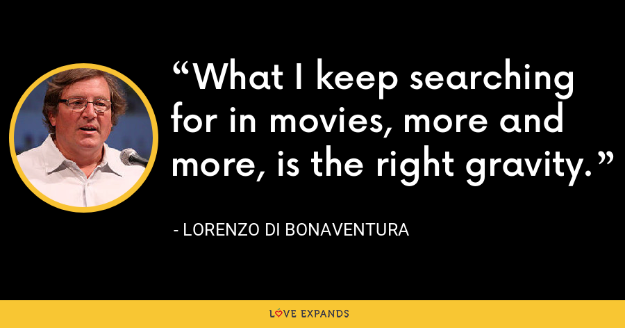 What I keep searching for in movies, more and more, is the right gravity. - Lorenzo di Bonaventura