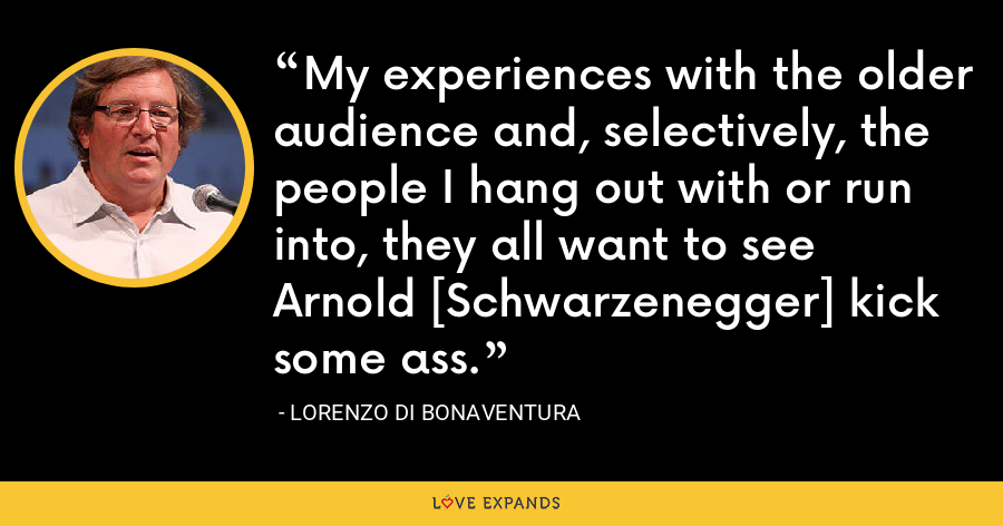 My experiences with the older audience and, selectively, the people I hang out with or run into, they all want to see Arnold [Schwarzenegger] kick some ass. - Lorenzo di Bonaventura