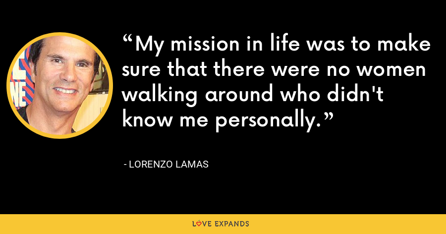 My mission in life was to make sure that there were no women walking around who didn't know me personally. - Lorenzo Lamas