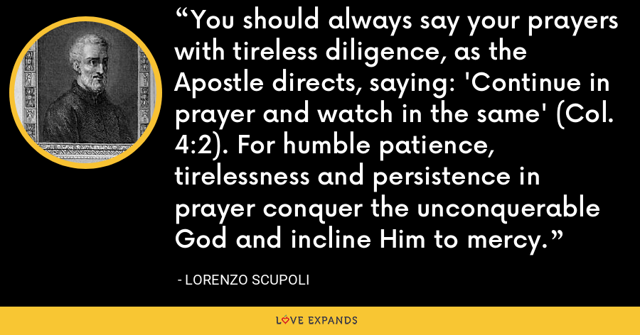 You should always say your prayers with tireless diligence, as the Apostle directs, saying: 'Continue in prayer and watch in the same' (Col. 4:2). For humble patience, tirelessness and persistence in prayer conquer the unconquerable God and incline Him to mercy. - Lorenzo Scupoli