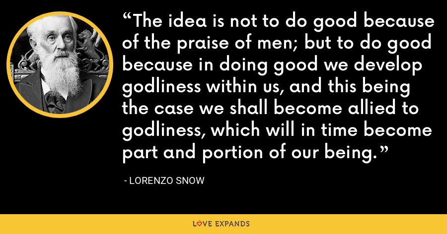 The idea is not to do good because of the praise of men; but to do good because in doing good we develop godliness within us, and this being the case we shall become allied to godliness, which will in time become part and portion of our being. - Lorenzo Snow