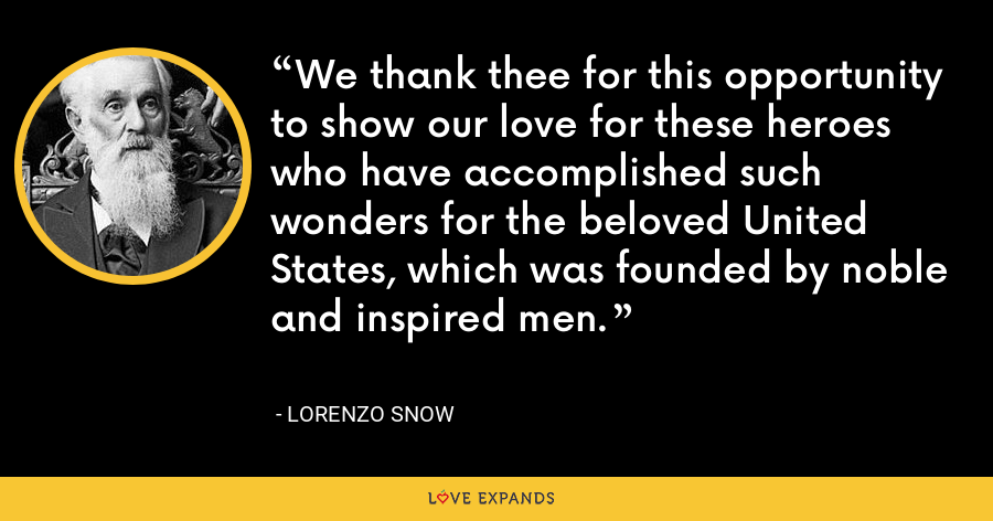 We thank thee for this opportunity to show our love for these heroes who have accomplished such wonders for the beloved United States, which was founded by noble and inspired men. - Lorenzo Snow