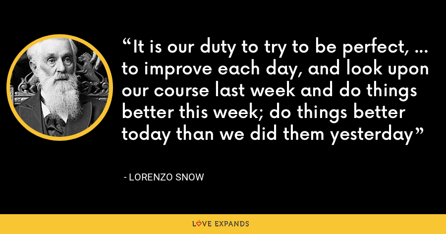 It is our duty to try to be perfect, … to improve each day, and look upon our course last week and do things better this week; do things better today than we did them yesterday - Lorenzo Snow