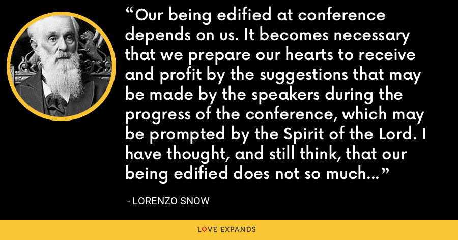 Our being edified at conference depends on us. It becomes necessary that we prepare our hearts to receive and profit by the suggestions that may be made by the speakers during the progress of the conference, which may be prompted by the Spirit of the Lord. I have thought, and still think, that our being edified does not so much depend upon the speaker as upon ourselves. - Lorenzo Snow