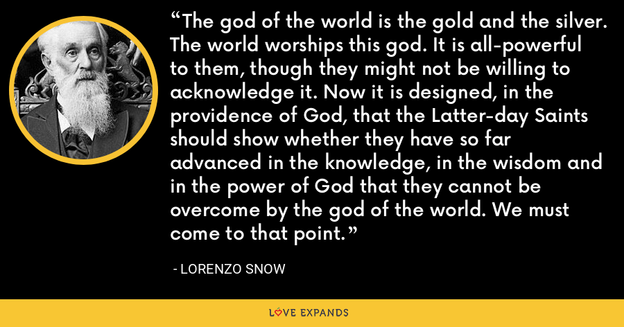 The god of the world is the gold and the silver. The world worships this god. It is all-powerful to them, though they might not be willing to acknowledge it. Now it is designed, in the providence of God, that the Latter-day Saints should show whether they have so far advanced in the knowledge, in the wisdom and in the power of God that they cannot be overcome by the god of the world. We must come to that point. - Lorenzo Snow