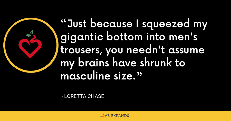 Just because I squeezed my gigantic bottom into men's trousers, you needn't assume my brains have shrunk to masculine size. - Loretta Chase