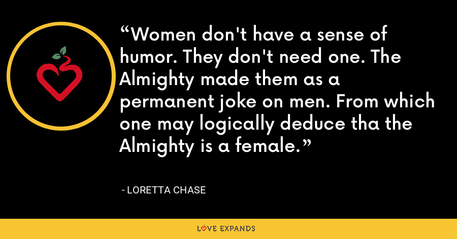 Women don't have a sense of humor. They don't need one. The Almighty made them as a permanent joke on men. From which one may logically deduce tha the Almighty is a female. - Loretta Chase
