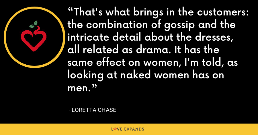 That's what brings in the customers: the combination of gossip and the intricate detail about the dresses, all related as drama. It has the same effect on women, I'm told, as looking at naked women has on men. - Loretta Chase