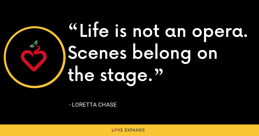 Life is not an opera. Scenes belong on the stage. - Loretta Chase