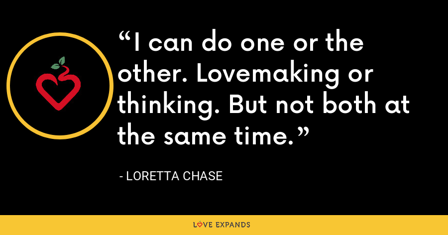 I can do one or the other. Lovemaking or thinking. But not both at the same time. - Loretta Chase